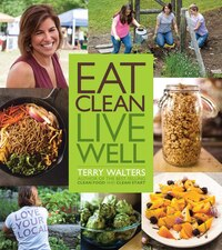 Eat Clean Live Well: Clean Food Made Quick, Easy And Delicious