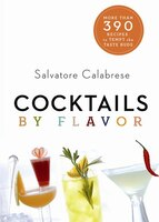 Cocktails By Flavor: More Than 390 Recipes To Tempt The Taste Buds