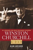 Winston Churchill, CEO: 25 Lessons for Bold Business Leaders.