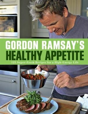 Gordon Ramsay's Healthy Appetite: 125 Super-Fresh Recipes for a High-Energy Life by Gordon Ramsay