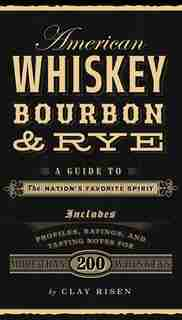 American Whiskey, Bourbon & Rye: A Guide To The Nation?s Favorite Spirit by Clay Risen
