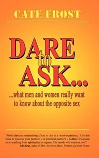 Dare to Ask!: What Men and Women Really Want to Know about the Opposite Sex by Cate Frost