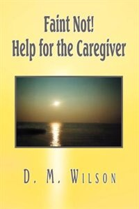 Faint Not! Help for the Caregiver de D. M. Wilson