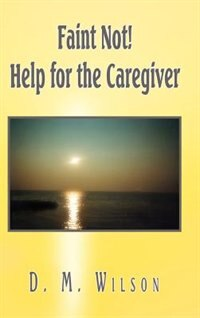 Faint Not! Help for the Caregiver by D. M. Wilson