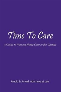 Time to Care: A Guide to Nursing Home Care in the Upstate by .. Arnold &. Arnold Attorneys
