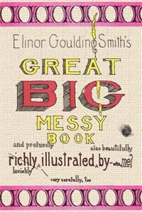 Elinor Goulding Smith's Great Big Messy Book by Elinor Goulding Smith
