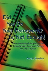 Did You Do Your Homework? Is Not Enough!: Seven Motivating Principles for the Comprehensive Success of Parents and Their Children by Aaron Braxton