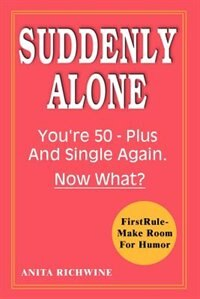 Suddenly Alone: You're 50 - Plus and Single Again, Now What? by Anita Richwine