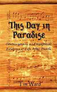 This Day in Paradise: Contemporary and Historical Evidence of Life After Death by Tim Ward