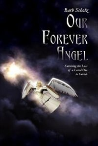 Our Forever Angel: Surviving the Loss of a Loved One to Suicide de Barb Scholz