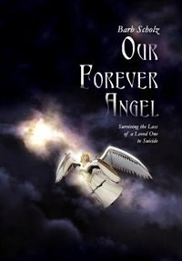 Our Forever Angel: Surviving The Loss Of A Loved One To Suicide by Barb Scholz