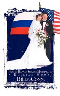 How to Happily Survive Marriage to a Russian Woman by Billy Conn