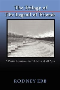 The Trilogy of the Legend of Friends: A Poetic Experience for Children of All Ages by Rodney Erb