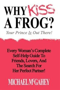 Why Kiss a Frog?: Your Prince Is Out There! de Michael McGahey