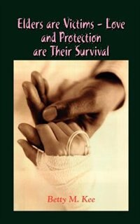 Elders Are Victims - Love and Protection Are Their Survival by Betty M. Kee