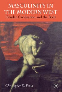 Masculinity in the Modern West: Gender, Civilization and the Body