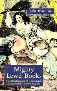 Mighty Lewd Books: The Development of Pornography in Eighteenth-Century England by J. Peakman