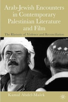 The Rhetoric of Violence: Arab-Jewish Encounters in Contemporary Palestinian Literature and Film