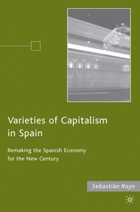 Varieties of Capitalism in Spain: Remaking the Spanish Economy for the New Century