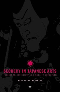 Secrecy In Japanese Arts: Secret Transmission As A Mode Of Knowledge: Secret Transmission as a Mode…