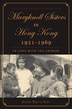 The Maryknoll Sisters in Hong Kong, 1921-1969: In Love with the Chinese