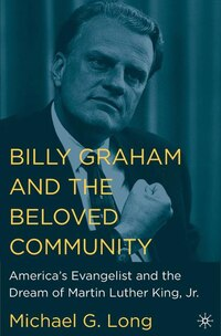 Billy Graham and the Beloved Community: America's Evangelist and the Dream of Martin Luther King…