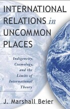 International Relations In Uncommon Places: Indigeneity, Cosmology, and the Limits of International…