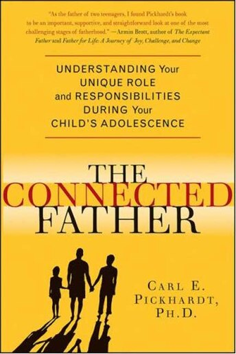 The Connected Father: Understanding Your Unique Role and Responsibilities during Your Child's Adolescence by Carl E. Pickhardt
