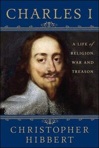 Charles I: A Life of Religion, War and Treason: A Life Of Religion, War And Treason