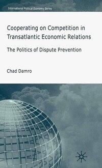 Cooperating On Competition In Transatlantic Economic Relations: The Politics of Dispute Prevention