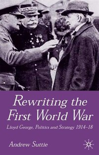 Rewriting the First World War: Lloyd George, Politics and Strategy 1914-1918