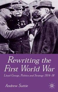 Rewriting the First World War: Lloyd George, Politics and Strategy 1914-1918
