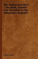 The Indonesian Story - The Birth, Growth And Structure of The indonesian Republic
