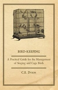 Bird-Keeping - A Practical Guide for the Management of Singing and Cage Birds by C. E. Dyson