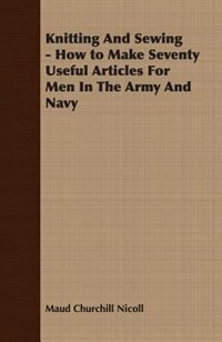 Knitting And Sewing - How to Make Seventy Useful Articles For Men In The Army And Navy by Maud Churchill Nicoll