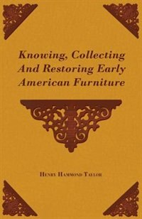 Knowing, Collecting and Restoring Early American Furniture by Henry Hammond Taylor