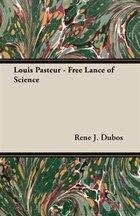 Louis Pasteur - Free Lance of Science