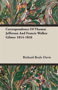 Correspondence Of Thomas Jefferson And Francis Walker Gilmer 1814-1826