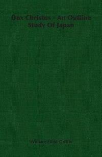 Dux Christus - An Outline Study of Japan by William Elliot Griffis