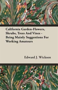 California Garden-Flowers, Shrubs, Trees And Vines - Being Mainly Suggestions For Working Amateurs by Edward J. Wickson