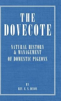 The Dovecote - Natural History & Management of Domestic Pigeons by Rev E. S. Dixon