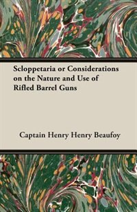 Scloppetaria or Considerations on the Nature and Use of Rifled Barrel Guns by Captain Henry Henry Beaufoy