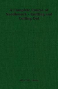 A Complete Course of Needlework - Knitting and Cutting Out by Miss T. M. T. M. James