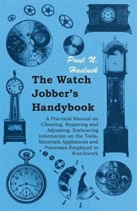 The Watch Jobber's Handybook - A Practical Manual on Cleaning, Repairing and Adjusting: Embracing Information on the Tools, Materials Appliances and P by Paul N. Hasluck