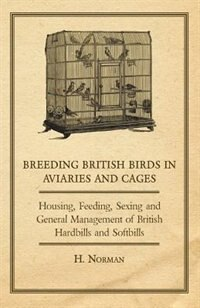 Breeding British Birds in Aviaries and Cages - Housing, Feeding, Sexing and General Management of British Hardbills and Softbills by H. Norman
