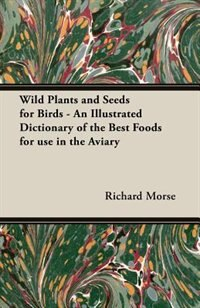 Wild Plants and Seeds for Birds - An Illustrated Dictionary of the Best Foods for Use in the Aviary by Richard Morse