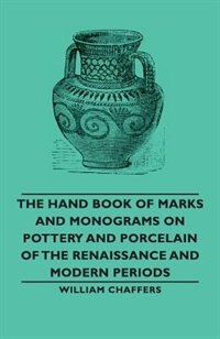 The Hand Book of Marks and Monograms on Pottery and Porcelain of the Renaissance and Modern Periods de William Chaffers