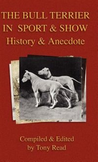 The Bull Terrier in Sport And Show - History & Anecdote by Tony Read