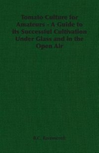 Tomato Culture for Amateurs - A Guide to its Successful Cultivation Under Glass and in the Open Air by B.C. Ravenscroft