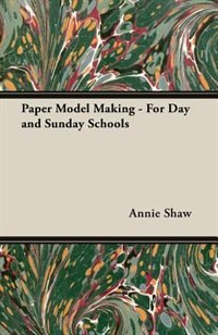 Paper Model Making - For Day And Sunday Schools by Annie Shaw